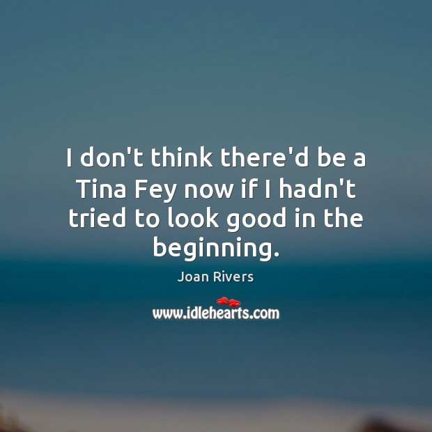 I don't think there'd be a Tina Fey now if I hadn't tried to look good in the beginning. Joan Rivers Picture Quote