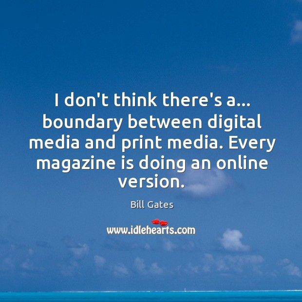 I don't think there's a… boundary between digital media and print media. Image