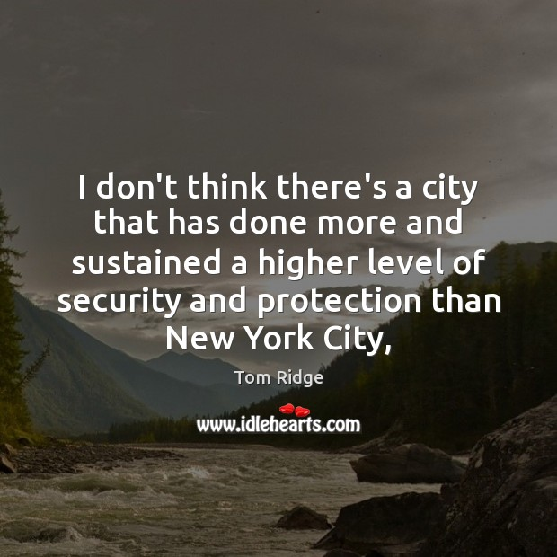 Tom Ridge Picture Quote image saying: I don't think there's a city that has done more and sustained