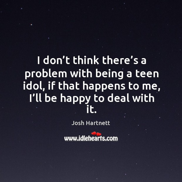 Image, I don't think there's a problem with being a teen idol, if that happens to me, I'll be happy to deal with it.