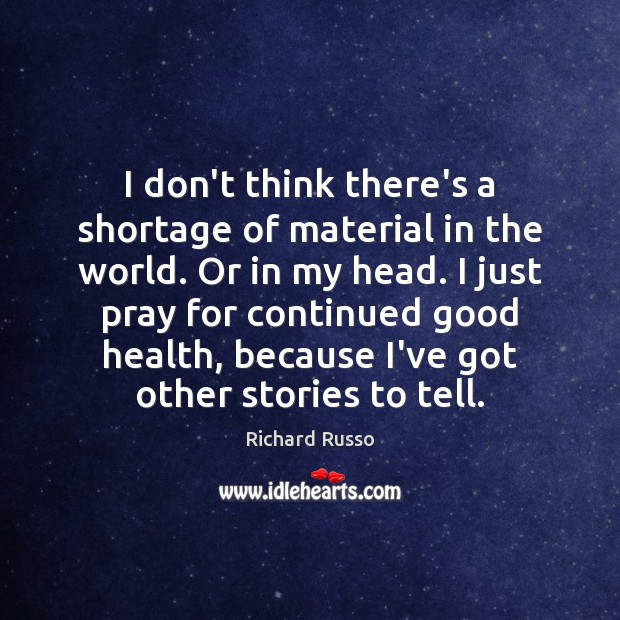I don't think there's a shortage of material in the world. Or Richard Russo Picture Quote