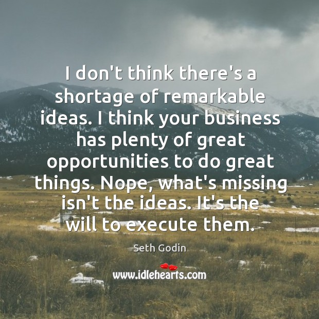 I don't think there's a shortage of remarkable ideas. I think your Image
