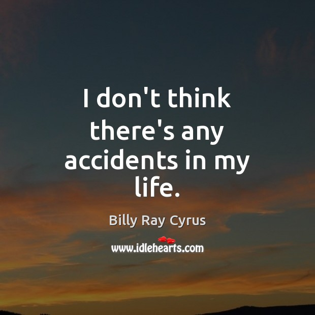 Image, I don't think there's any accidents in my life.