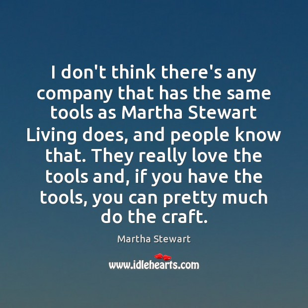 Martha Stewart Picture Quote image saying: I don't think there's any company that has the same tools as