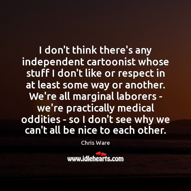 I don't think there's any independent cartoonist whose stuff I don't like Be Nice Quotes Image