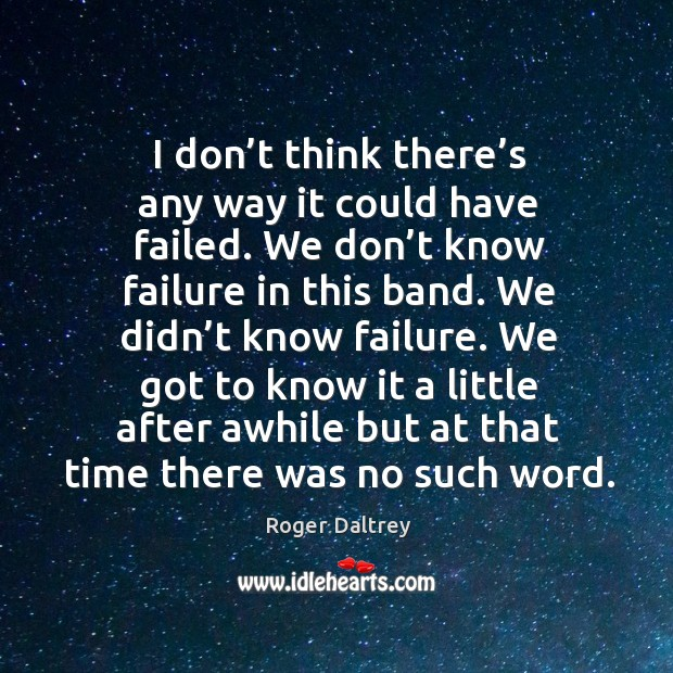 I don't think there's any way it could have failed. We don't know failure in this band. Roger Daltrey Picture Quote