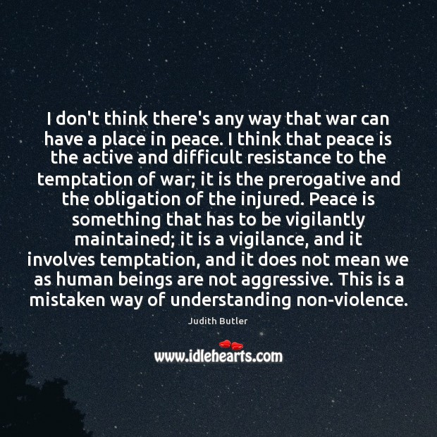 Judith Butler Picture Quote image saying: I don't think there's any way that war can have a place