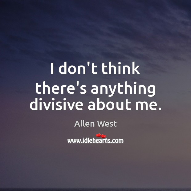 I don't think there's anything divisive about me. Image