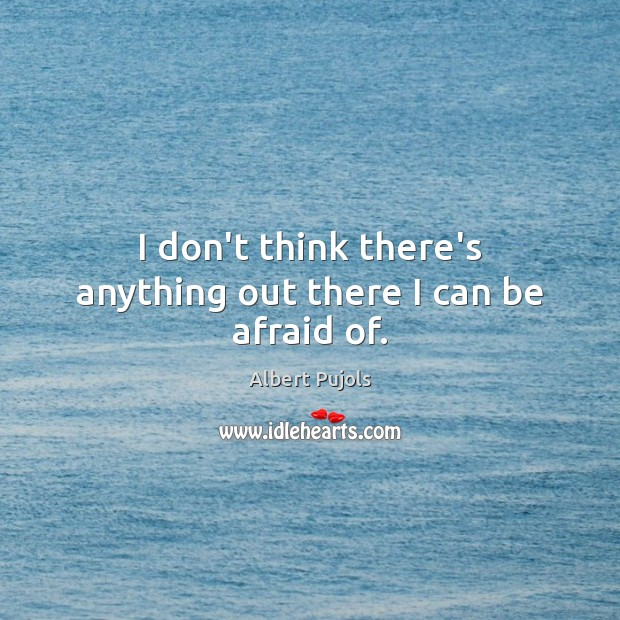 I don't think there's anything out there I can be afraid of. Albert Pujols Picture Quote