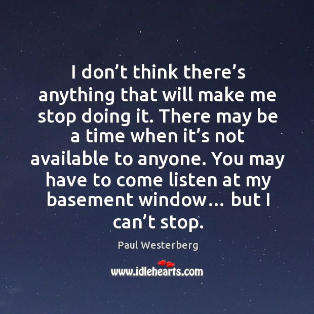 I don't think there's anything that will make me stop doing it. Paul Westerberg Picture Quote