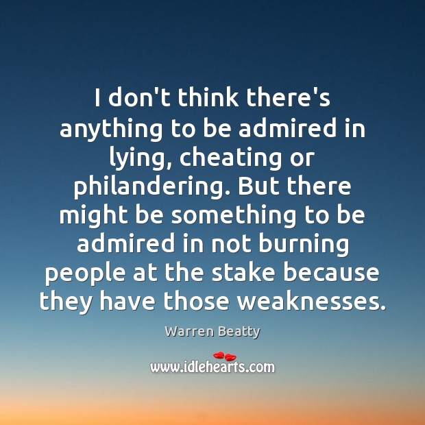 I don't think there's anything to be admired in lying, cheating or Image