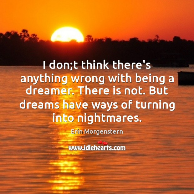 Erin Morgenstern Picture Quote image saying: I don;t think there's anything wrong with being a dreamer. There