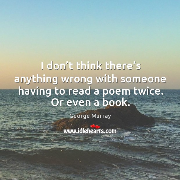 I don't think there's anything wrong with someone having to read a poem twice. George Murray Picture Quote