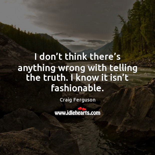 I don't think there's anything wrong with telling the truth. Image