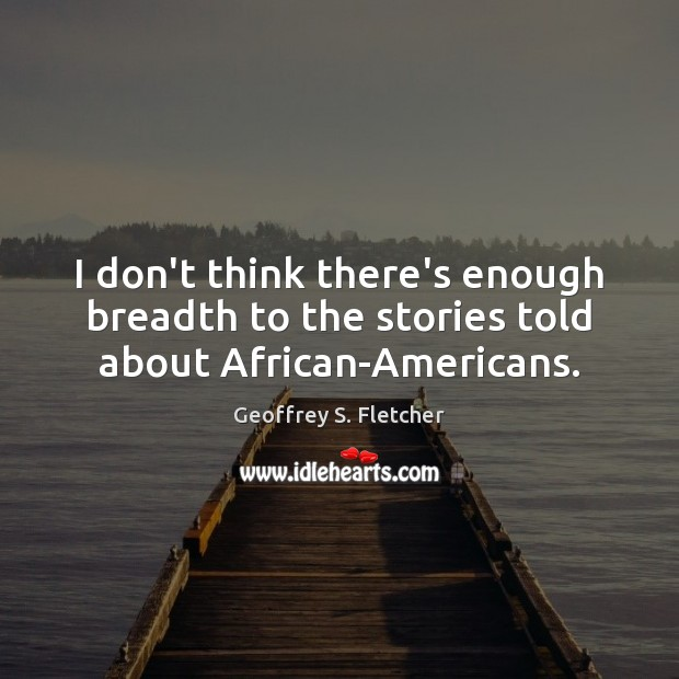 I don't think there's enough breadth to the stories told about African-Americans. Geoffrey S. Fletcher Picture Quote