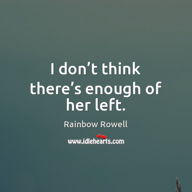 I don't think there's enough of her left. Rainbow Rowell Picture Quote