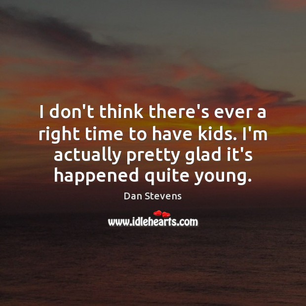 I don't think there's ever a right time to have kids. I'm Dan Stevens Picture Quote