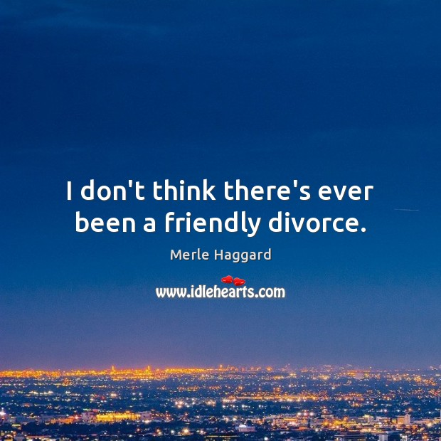I don't think there's ever been a friendly divorce. Merle Haggard Picture Quote
