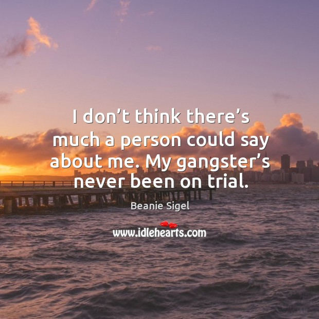 I don't think there's much a person could say about me. My gangster's never been on trial. Image