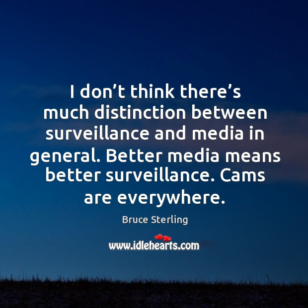 I don't think there's much distinction between surveillance and media in general. Bruce Sterling Picture Quote