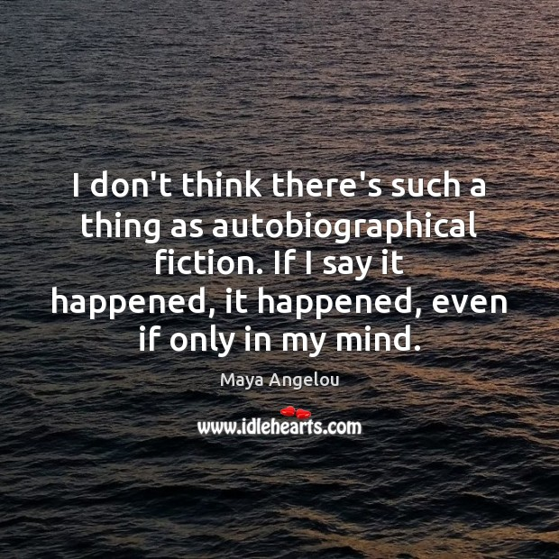 Image, I don't think there's such a thing as autobiographical fiction. If I