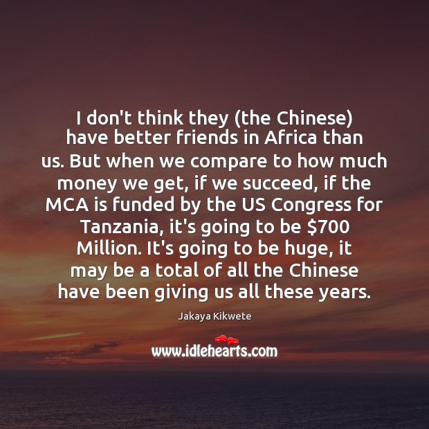 I don't think they (the Chinese) have better friends in Africa than Compare Quotes Image