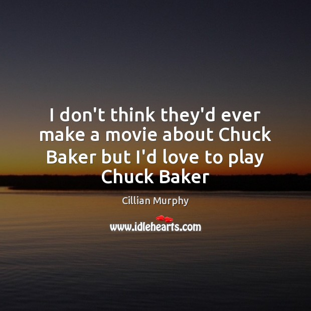 I don't think they'd ever make a movie about Chuck Baker but I'd love to play Chuck Baker Cillian Murphy Picture Quote