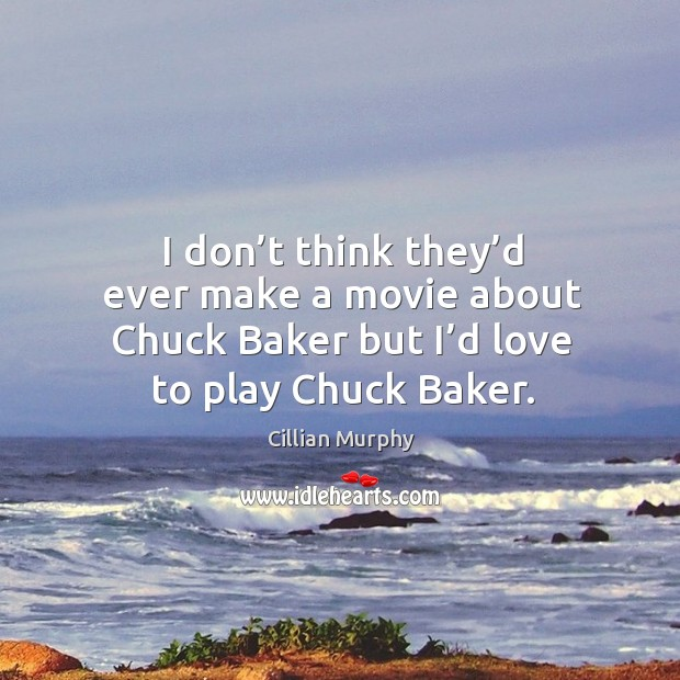 I don't think they'd ever make a movie about chuck baker but I'd love to play chuck baker. Cillian Murphy Picture Quote