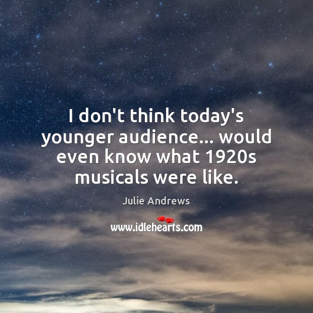I don't think today's younger audience… would even know what 1920s musicals were like. Julie Andrews Picture Quote