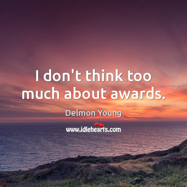 I don't think too much about awards. Image