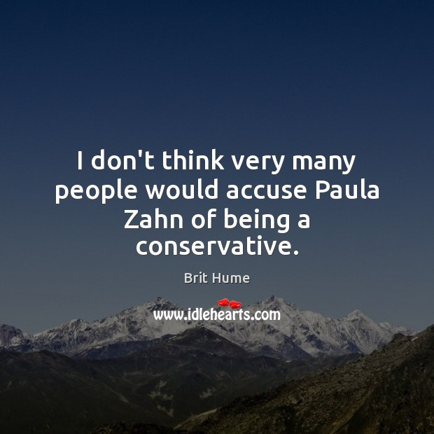 Image, I don't think very many people would accuse Paula Zahn of being a conservative.