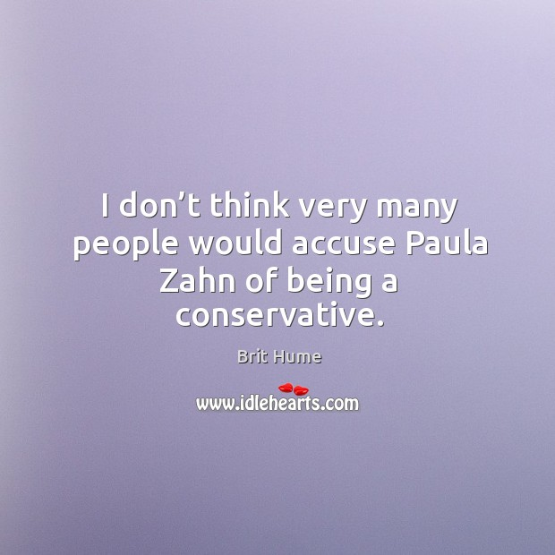 I don't think very many people would accuse paula zahn of being a conservative. Image