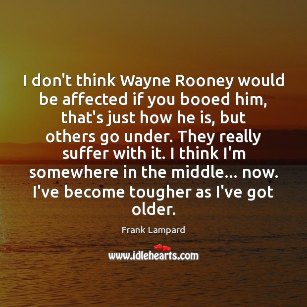 I don't think Wayne Rooney would be affected if you booed him, Frank Lampard Picture Quote