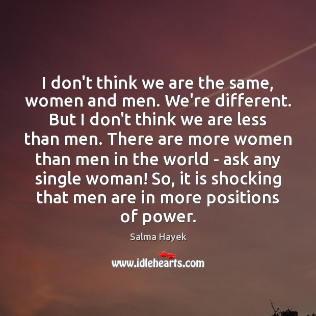 I don't think we are the same, women and men. We're different. Image