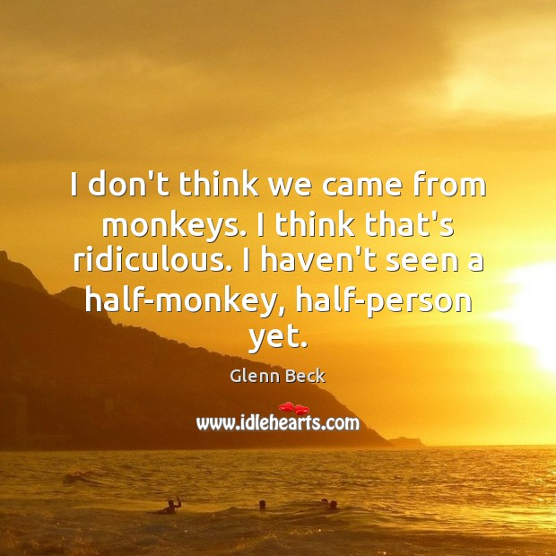 I don't think we came from monkeys. I think that's ridiculous. I Glenn Beck Picture Quote