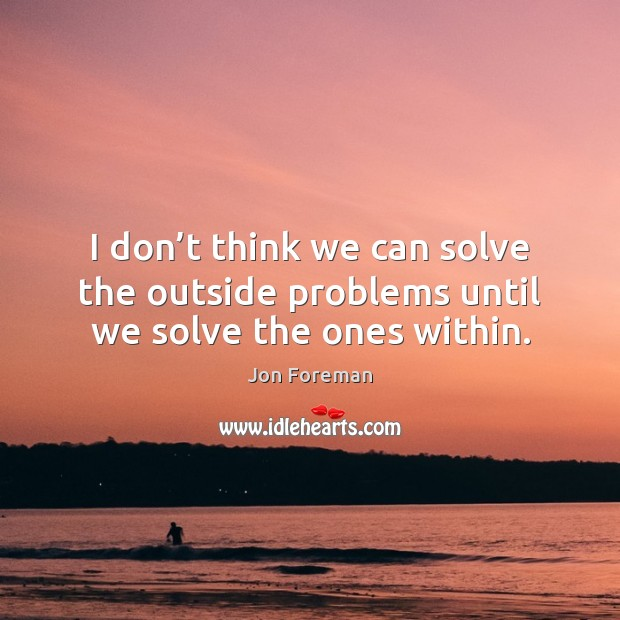 I don't think we can solve the outside problems until we solve the ones within. Image