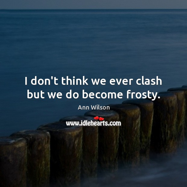 Image, I don't think we ever clash but we do become frosty.