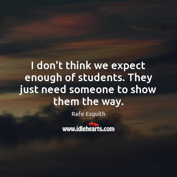 I don't think we expect enough of students. They just need someone to show them the way. Rafe Esquith Picture Quote