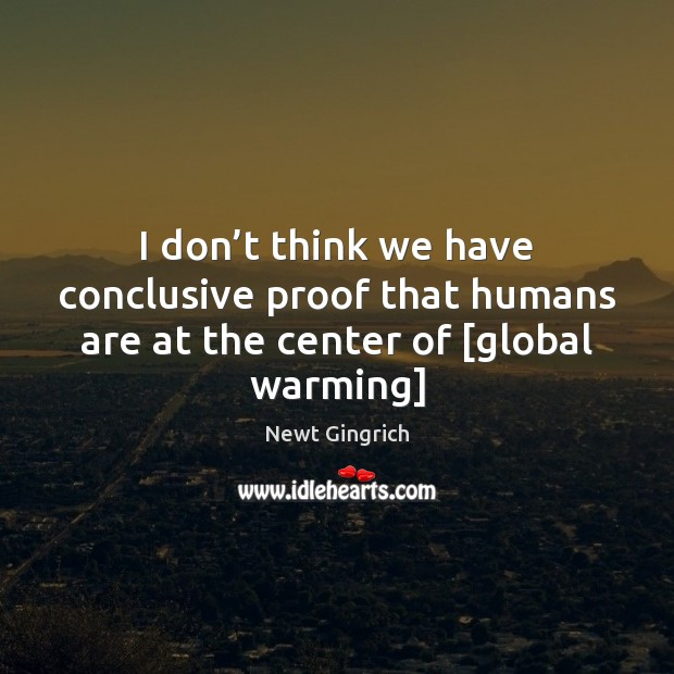 Newt Gingrich Picture Quote image saying: I don't think we have conclusive proof that humans are at the center of [global warming]
