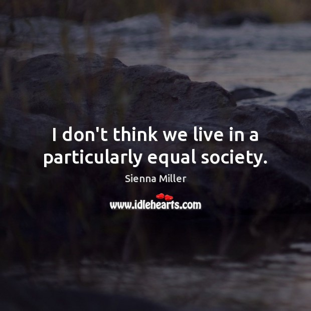 I don't think we live in a particularly equal society. Sienna Miller Picture Quote