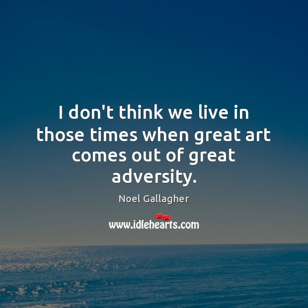 I don't think we live in those times when great art comes out of great adversity. Image