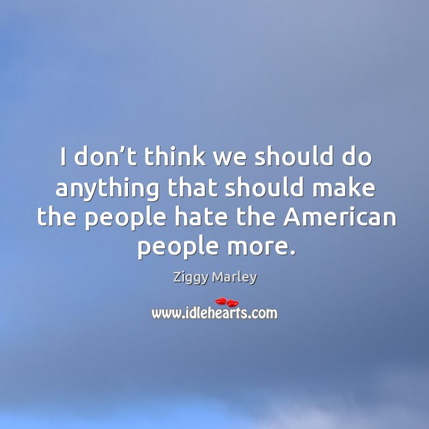 I don't think we should do anything that should make the people hate the american people more. Image