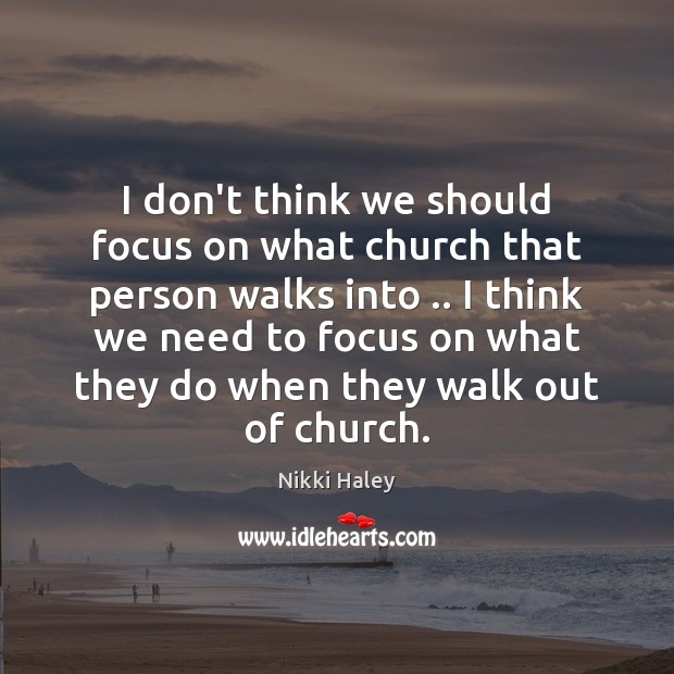 I don't think we should focus on what church that person walks Nikki Haley Picture Quote
