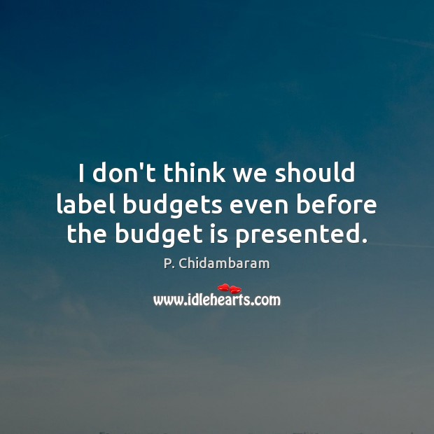 I don't think we should label budgets even before the budget is presented. Image