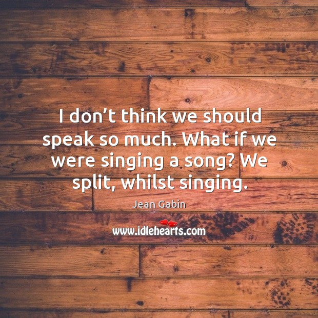 I don't think we should speak so much. What if we were singing a song? we split, whilst singing. Image