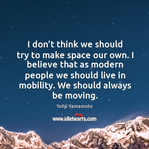 I don't think we should try to make space our own. Yohji Yamamoto Picture Quote