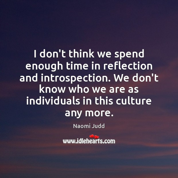 I don't think we spend enough time in reflection and introspection. We Naomi Judd Picture Quote