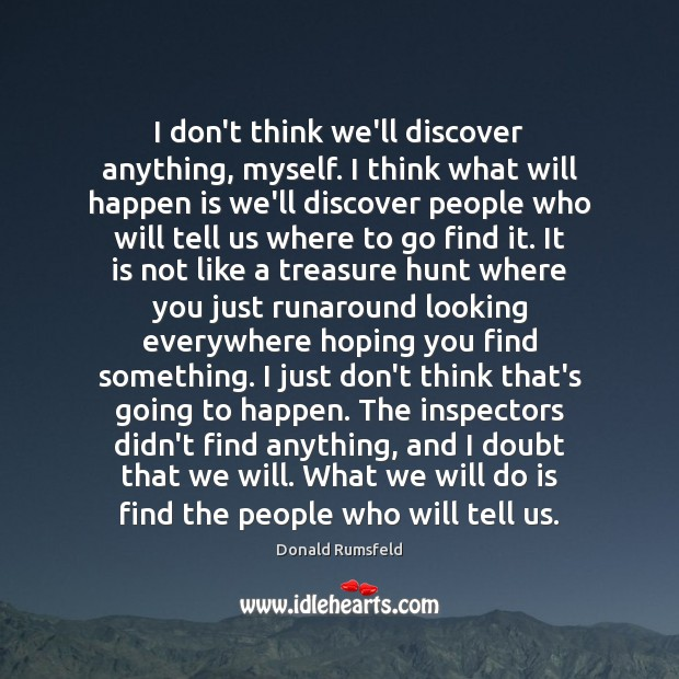 I don't think we'll discover anything, myself. I think what will happen Donald Rumsfeld Picture Quote