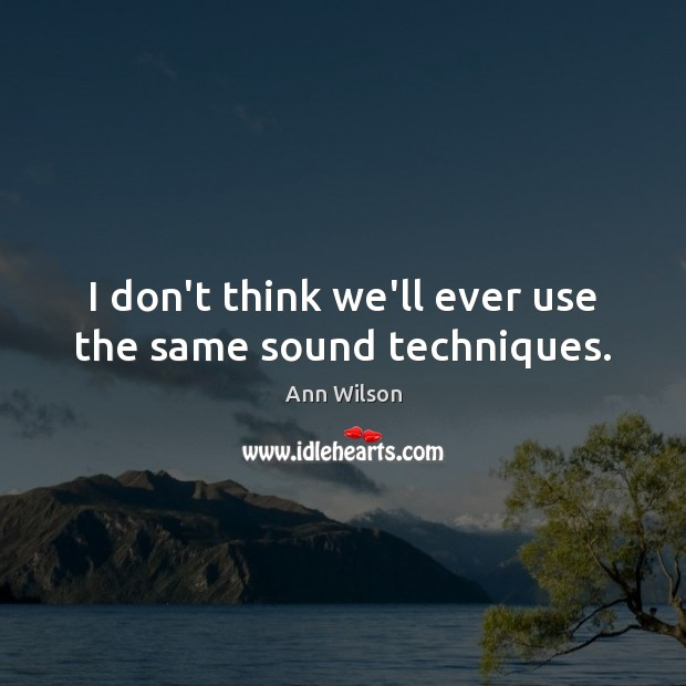 Image, I don't think we'll ever use the same sound techniques.
