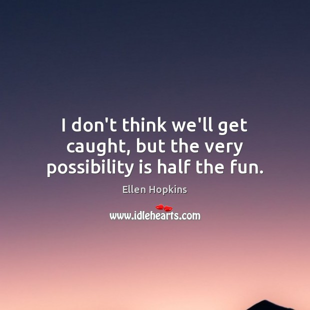 I don't think we'll get caught, but the very possibility is half the fun. Ellen Hopkins Picture Quote